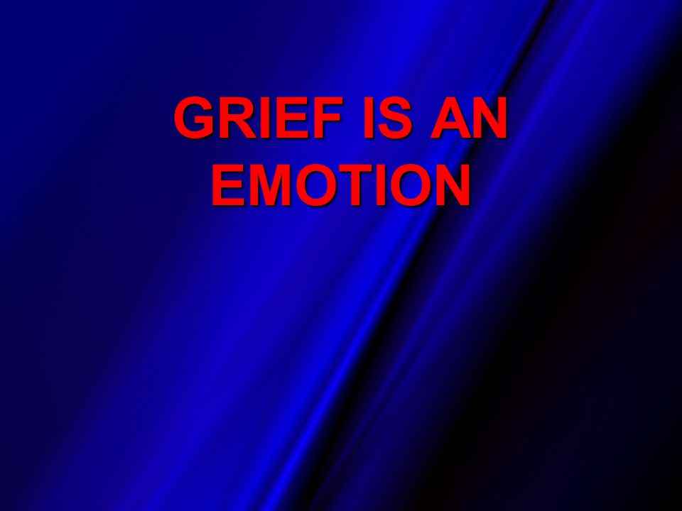 GRIEF IS AN EMOTION