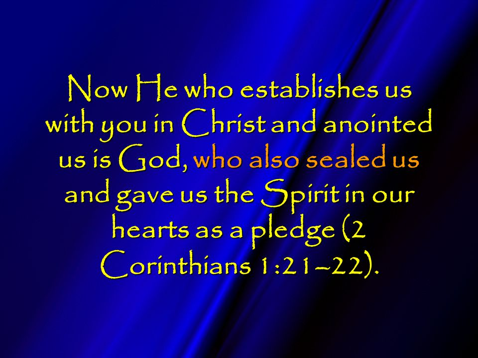 Now He who establishes us with you in Christ and anointed us is God, who also sealed us and gave us the Spirit in our hearts as a pledge (2 Corinthians 1:21–22).
