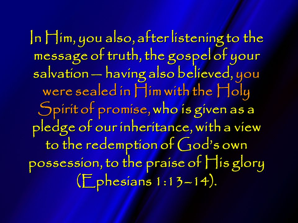 In Him, you also, after listening to the message of truth, the gospel of your salvation — having also believed, you were sealed in Him with the Holy Spirit of promise, who is given as a pledge of our inheritance, with a view to the redemption of God's own possession, to the praise of His glory (Ephesians 1:13–14).