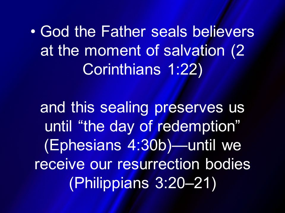 God the Father seals believers at the moment of salvation (2 Corinthians 1:22) and this sealing preserves us until the day of redemption (Ephesians 4:30b)—until we receive our resurrection bodies (Philippians 3:20–21)