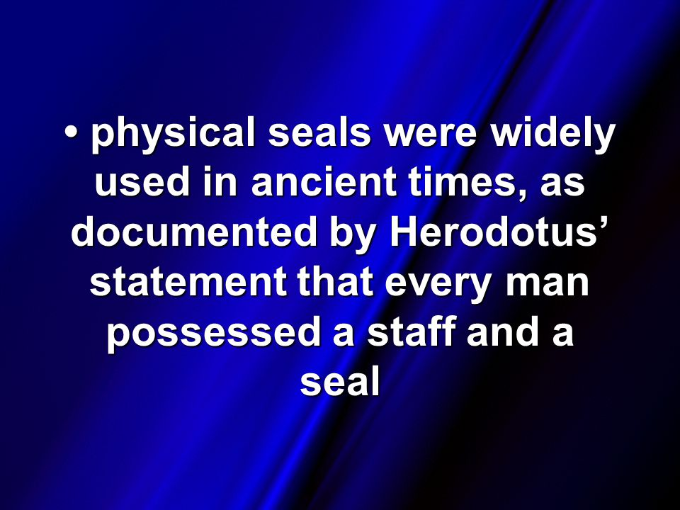 physical seals were widely used in ancient times, as documented by Herodotus' statement that every man possessed a staff and a seal physical seals were widely used in ancient times, as documented by Herodotus' statement that every man possessed a staff and a seal