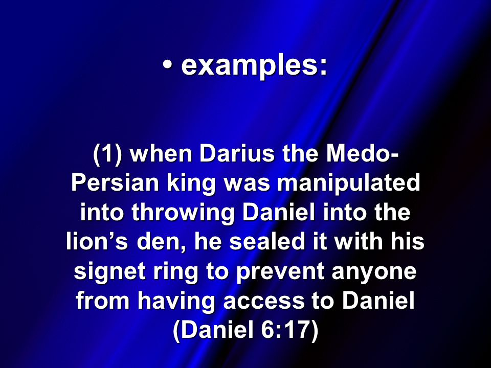 examples: examples: (1) when Darius the Medo- Persian king was manipulated into throwing Daniel into the lion's den, he sealed it with his signet ring to prevent anyone from having access to Daniel (Daniel 6:17)