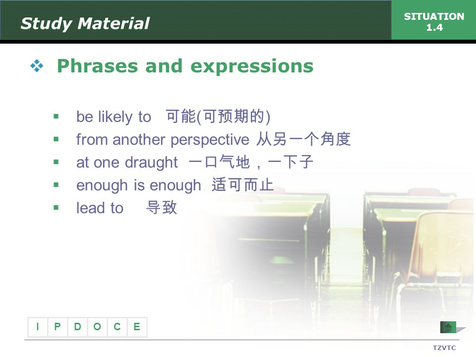 I PECDO TZVTC SITUATION 1.4 Study Material  Phrases and expressions  be likely to 可能 ( 可预期的 )  from another perspective 从另一个角度  at one draught 一口气