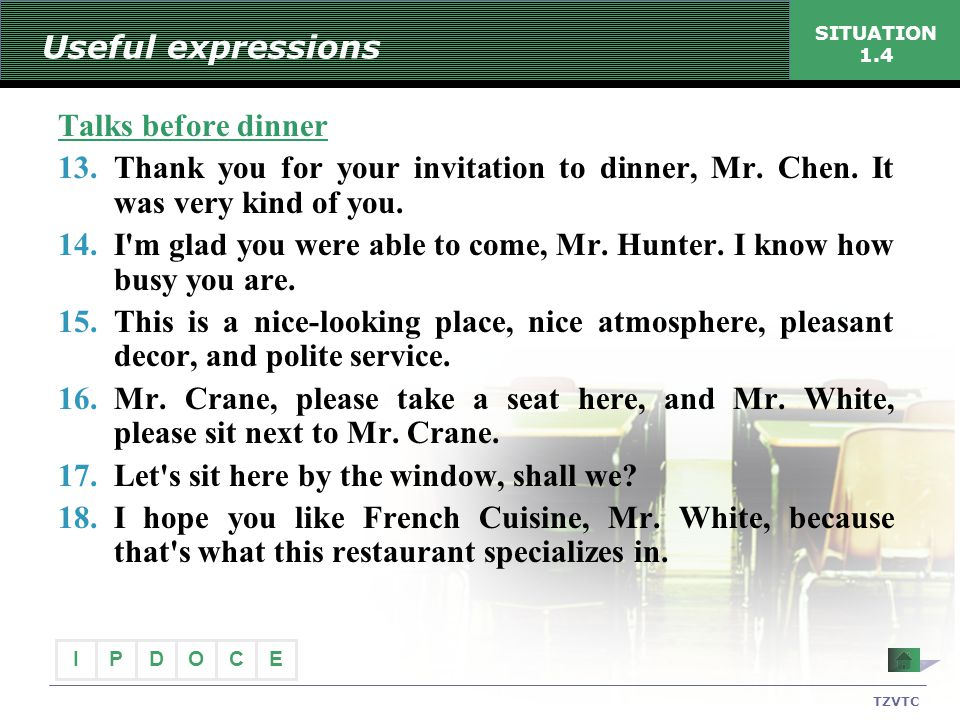 I PECDO TZVTC SITUATION 1.4 Useful expressions Talks before dinner 13.Thank you for your invitation to dinner, Mr. Chen. It was very kind of you. 14.I