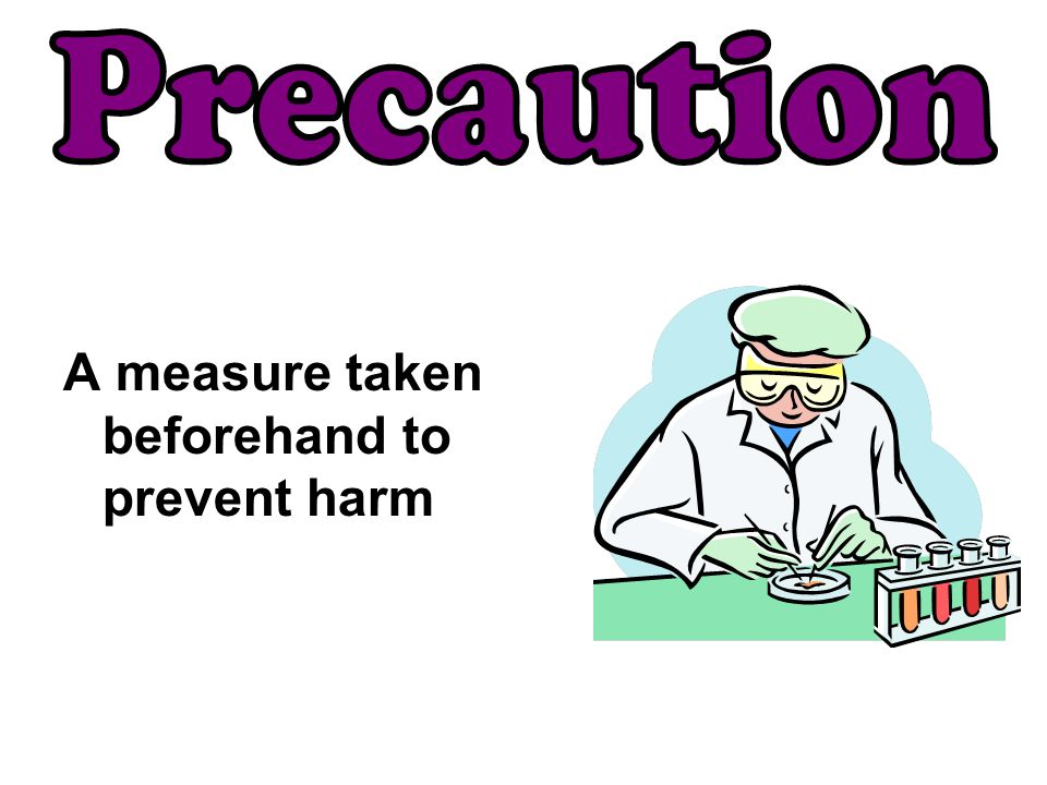 A measure taken beforehand to prevent harm