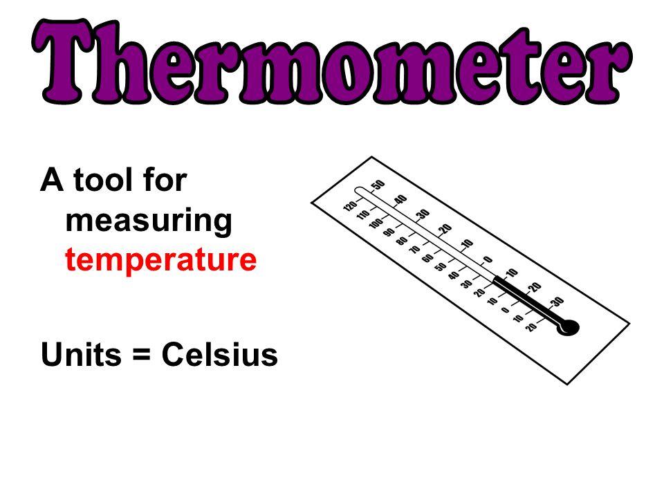 A tool for measuring temperature Units = Celsius