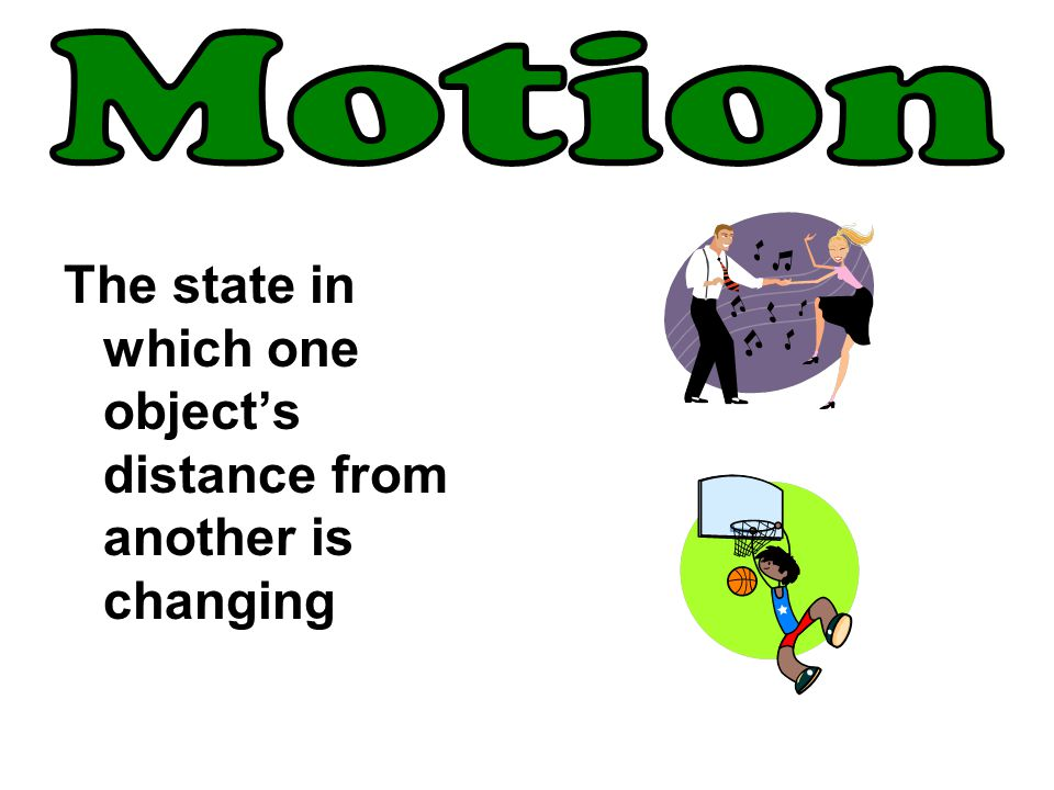 The state in which one object's distance from another is changing