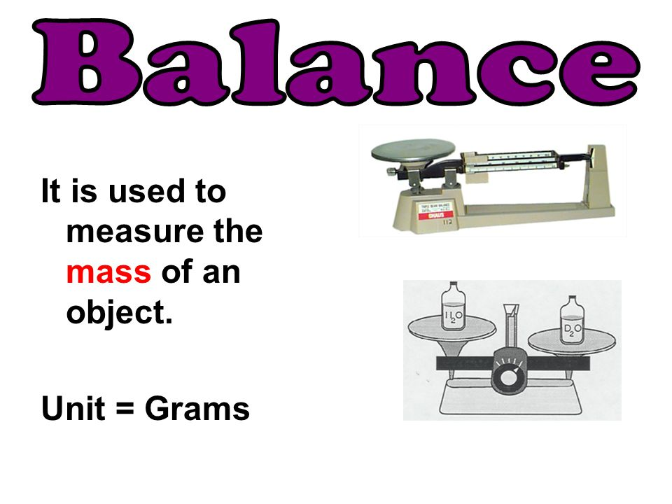 It is used to measure the mass of an object. Unit = Grams