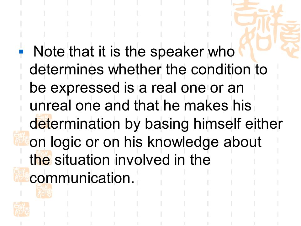  Note that it is the speaker who determines whether the condition to be expressed is a real one or an unreal one and that he makes his determination by basing himself either on logic or on his knowledge about the situation involved in the communication.