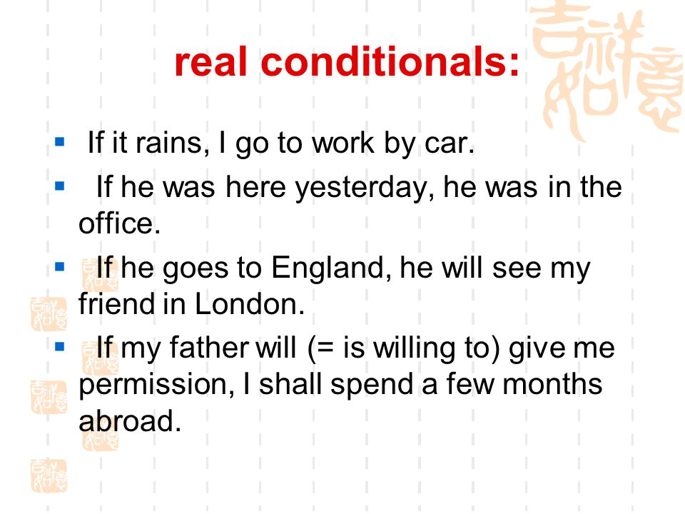real conditionals:  If it rains, I go to work by car.