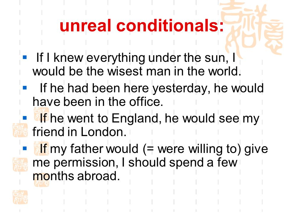unreal conditionals:  If I knew everything under the sun, I would be the wisest man in the world.