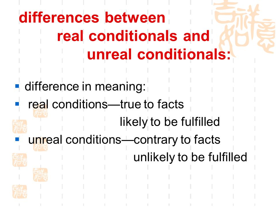 differences between real conditionals and unreal conditionals:  difference in meaning:  real conditions—true to facts likely to be fulfilled  unreal conditions—contrary to facts unlikely to be fulfilled