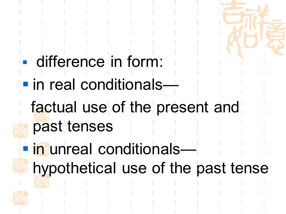  difference in form:  in real conditionals— factual use of the present and past tenses  in unreal conditionals— hypothetical use of the past tense