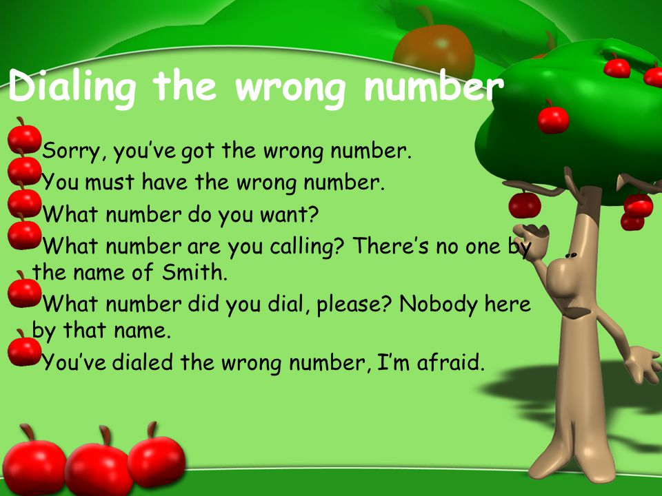 Dialing the wrong number Sorry, you've got the wrong number. You must have the wrong number. What number do you want? What number are you calling? The