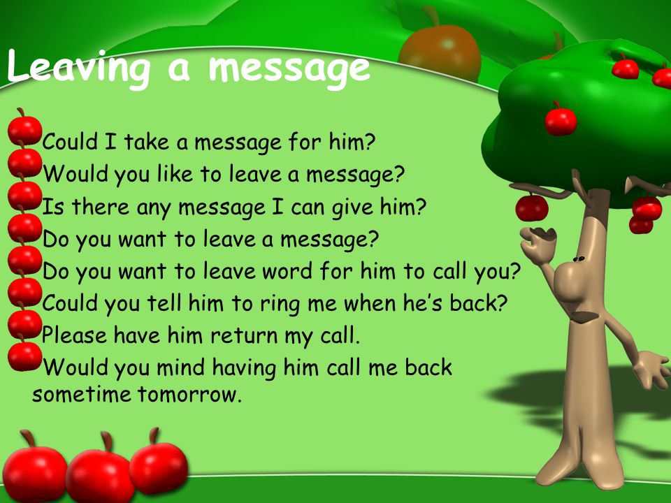 Leaving a message Could I take a message for him? Would you like to leave a message? Is there any message I can give him? Do you want to leave a messa