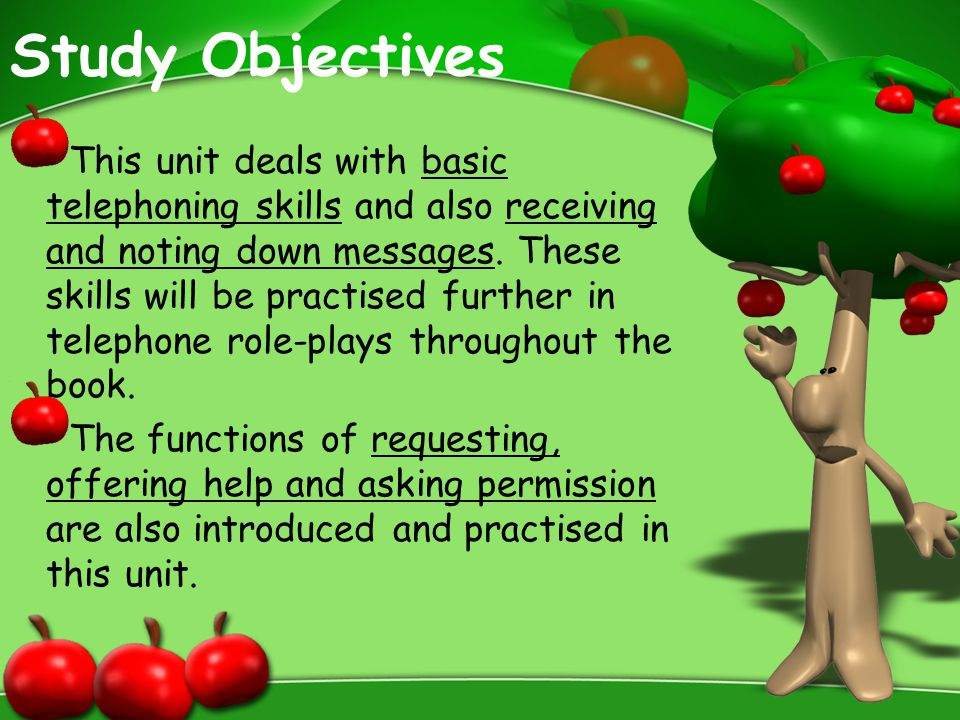 Study Objectives This unit deals with basic telephoning skills and also receiving and noting down messages. These skills will be practised further in