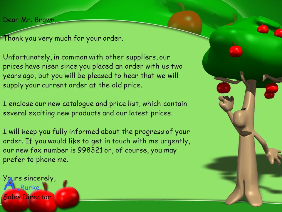 Dear Mr. Brown, Thank you very much for your order. Unfortunately, in common with other suppliers, our prices have risen since you placed an order wit