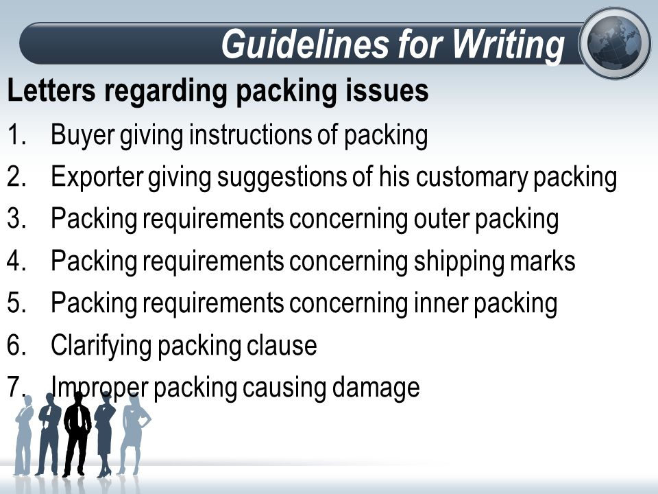 Guidelines for Writing Letters regarding packing issues 1.Buyer giving instructions of packing 2.Exporter giving suggestions of his customary packing 3.Packing requirements concerning outer packing 4.Packing requirements concerning shipping marks 5.Packing requirements concerning inner packing 6.Clarifying packing clause 7.Improper packing causing damage
