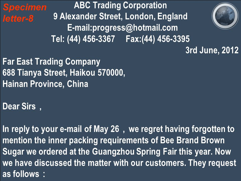 ABC Trading Corporation 9 Alexander Street, London, England E-mail:progress@hotmail.com Tel: (44) 456-3367 Fax:(44) 456-3395 3rd June, 2012 Far East Trading Company 688 Tianya Street, Haikou 570000, Hainan Province, China Dear Sirs , In reply to your e-mail of May 26 , we regret having forgotten to mention the inner packing requirements of Bee Brand Brown Sugar we ordered at the Guangzhou Spring Fair this year.
