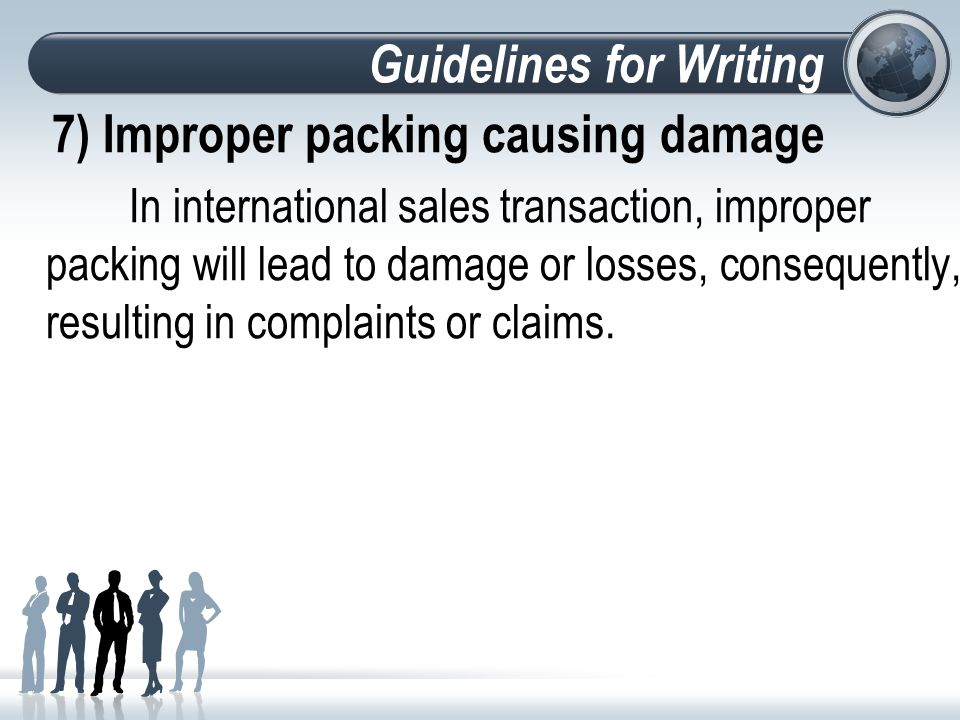 Guidelines for Writing 7) Improper packing causing damage In international sales transaction, improper packing will lead to damage or losses, consequently, resulting in complaints or claims.