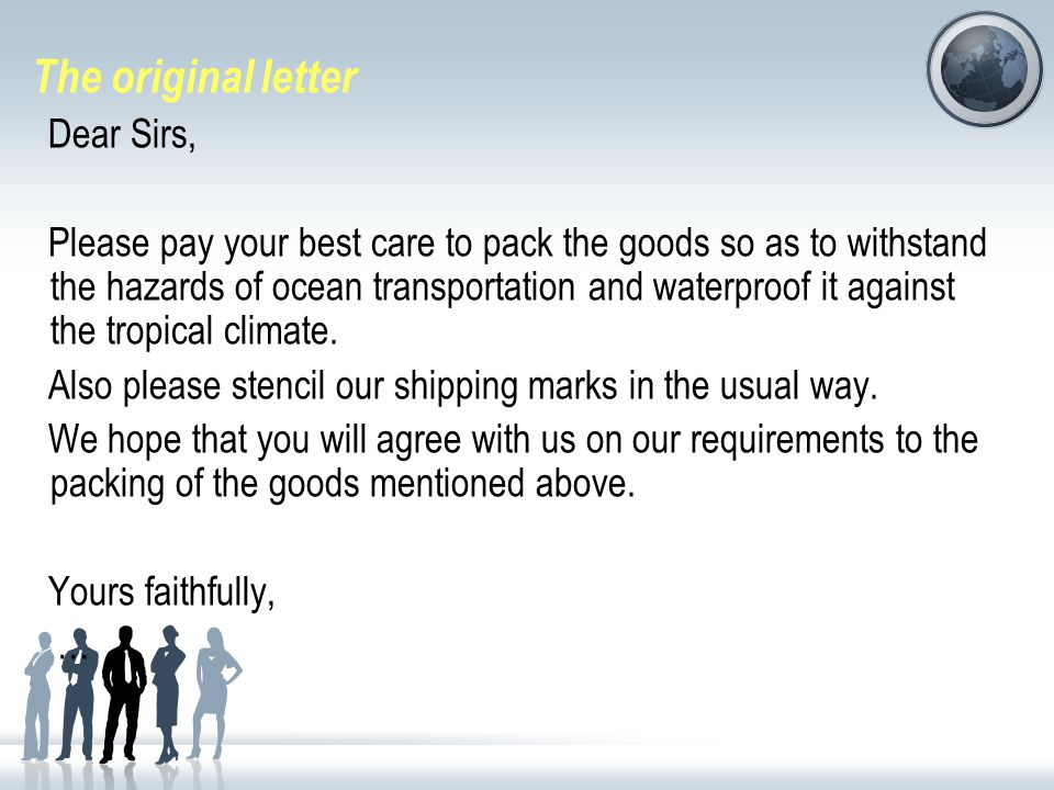 The original letter Dear Sirs, Please pay your best care to pack the goods so as to withstand the hazards of ocean transportation and waterproof it against the tropical climate.