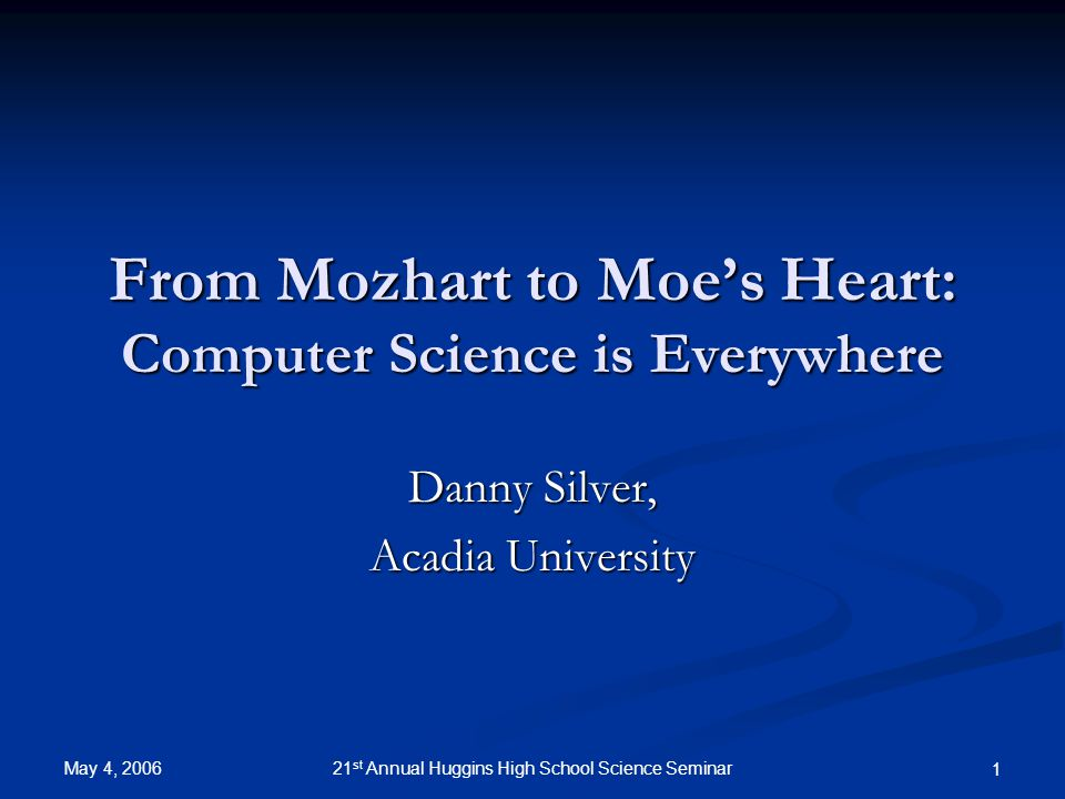 May 4, 2006 21 st Annual Huggins High School Science Seminar 1 From Mozhart to Moe's Heart: Computer Science is Everywhere Danny Silver, Acadia University