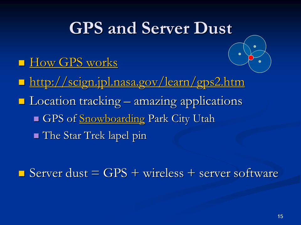 15 GPS and Server Dust How GPS works How GPS works How GPS works How GPS works http://scign.jpl.nasa.gov/learn/gps2.htm http://scign.jpl.nasa.gov/learn/gps2.htm http://scign.jpl.nasa.gov/learn/gps2.htm Location tracking – amazing applications Location tracking – amazing applications GPS of Snowboarding Park City Utah GPS of Snowboarding Park City UtahSnowboarding The Star Trek lapel pin The Star Trek lapel pin Server dust = GPS + wireless + server software Server dust = GPS + wireless + server software