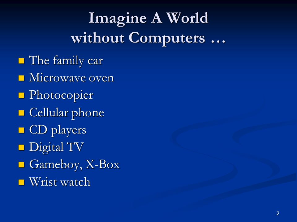 2 Imagine A World without Computers … The family car The family car Microwave oven Microwave oven Photocopier Photocopier Cellular phone Cellular phone CD players CD players Digital TV Digital TV Gameboy, X-Box Gameboy, X-Box Wrist watch Wrist watch