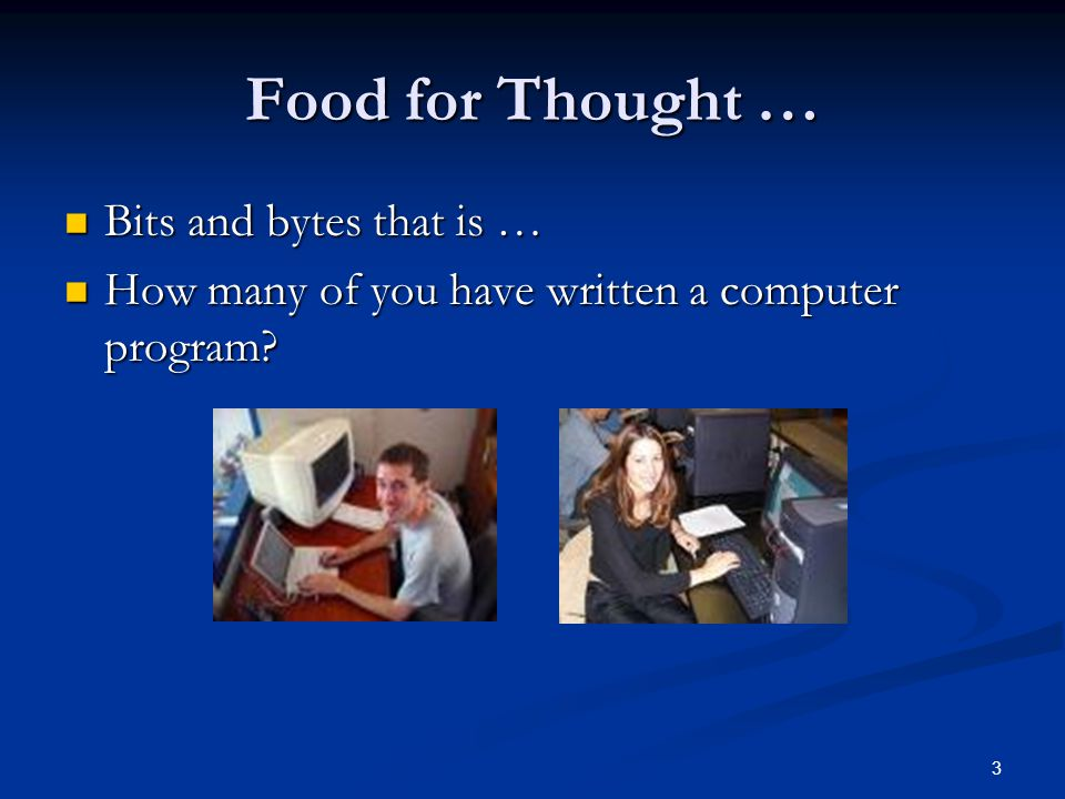 3 Food for Thought … Bits and bytes that is … Bits and bytes that is … How many of you have written a computer program.