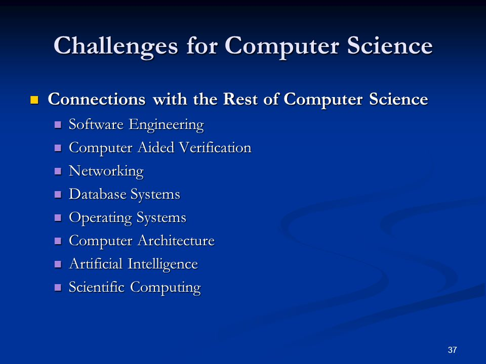 37 Challenges for Computer Science Connections with the Rest of Computer Science Connections with the Rest of Computer Science Software Engineering Software Engineering Computer Aided Verification Computer Aided Verification Networking Networking Database Systems Database Systems Operating Systems Operating Systems Computer Architecture Computer Architecture Artificial Intelligence Artificial Intelligence Scientific Computing Scientific Computing