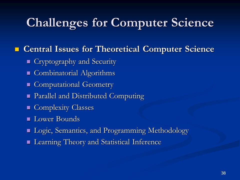 38 Challenges for Computer Science Central Issues for Theoretical Computer Science Central Issues for Theoretical Computer Science Cryptography and Security Cryptography and Security Combinatorial Algorithms Combinatorial Algorithms Computational Geometry Computational Geometry Parallel and Distributed Computing Parallel and Distributed Computing Complexity Classes Complexity Classes Lower Bounds Lower Bounds Logic, Semantics, and Programming Methodology Logic, Semantics, and Programming Methodology Learning Theory and Statistical Inference Learning Theory and Statistical Inference