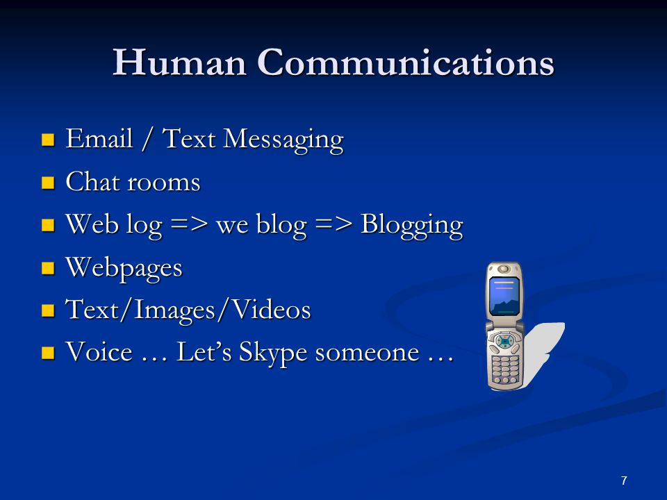 7 Human Communications Email / Text Messaging Email / Text Messaging Chat rooms Chat rooms Web log => we blog => Blogging Web log => we blog => Blogging Webpages Webpages Text/Images/Videos Text/Images/Videos Voice … Let's Skype someone … Voice … Let's Skype someone …