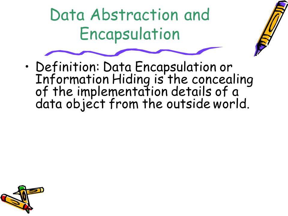 Data Abstraction and Encapsulation Definition: Data Encapsulation or Information Hiding is the concealing of the implementation details of a data obje