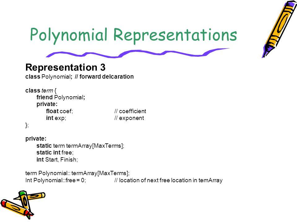 Polynomial Representations Representation 3 class Polynomial; // forward delcaration class term { friend Polynomial; private: float coef;// coefficien