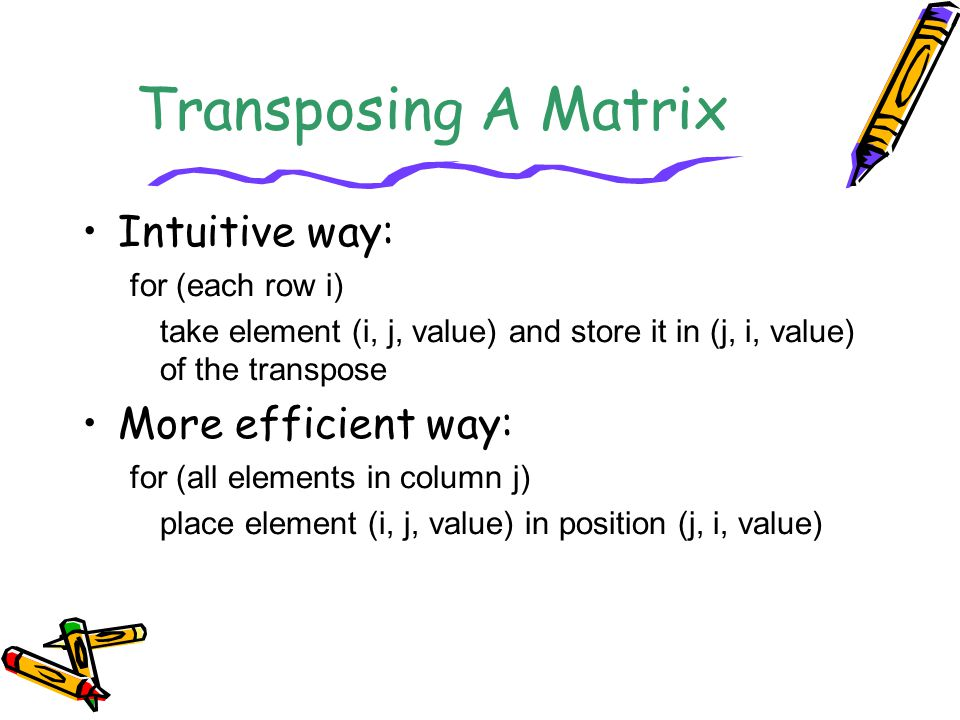 Transposing A Matrix Intuitive way: for (each row i) take element (i, j, value) and store it in (j, i, value) of the transpose More efficient way: for
