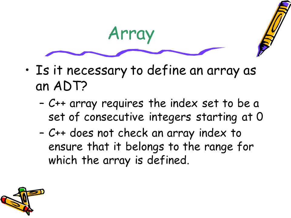 Array Is it necessary to define an array as an ADT? –C++ array requires the index set to be a set of consecutive integers starting at 0 –C++ does not