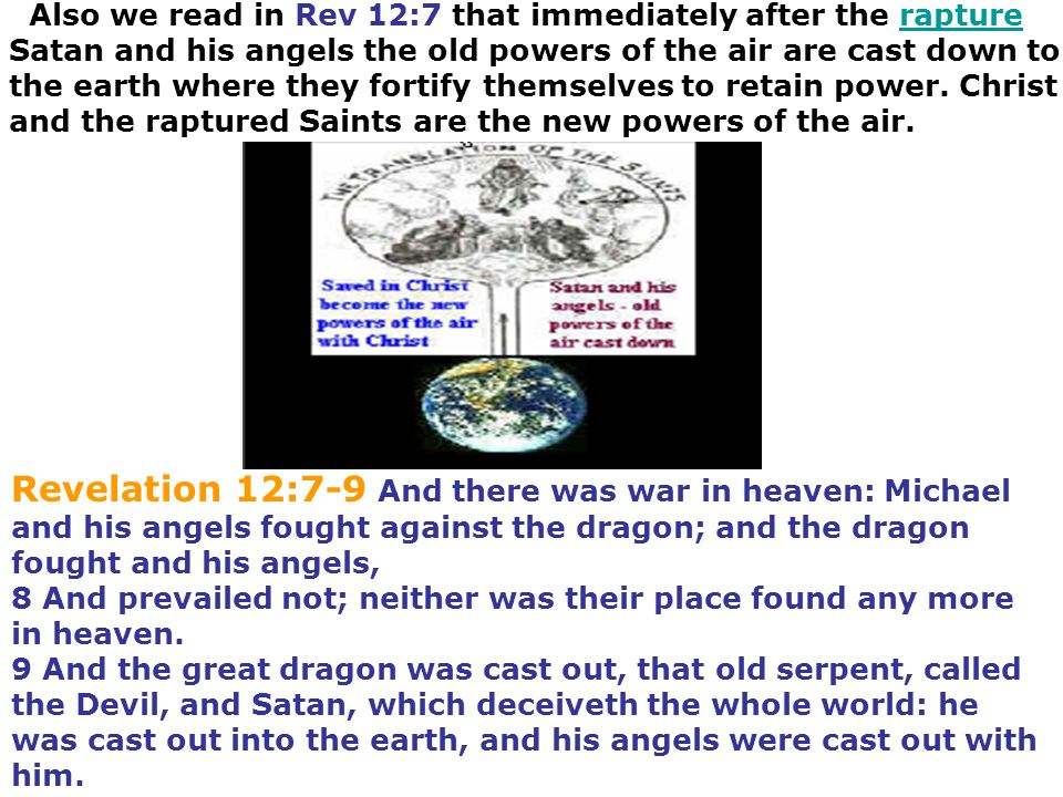 Also we read in Rev 12:7 that immediately after the rapture Satan and his angels the old powers of the air are cast down to the earth where they forti