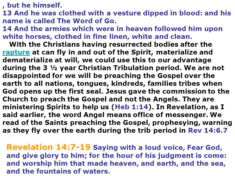 , but he himself. 13 And he was clothed with a vesture dipped in blood: and his name is called The Word of Go. 14 And the armies which were in heaven