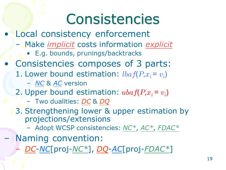 19 Consistencies Local consistency enforcement –Make implicit costs information explicit E.g.