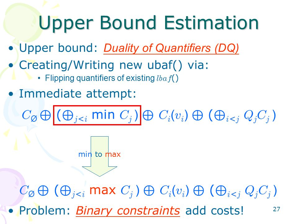 27 Upper bound: Duality of Quantifiers (DQ) Creating/Writing new ubaf() via: Flipping quantifiers of existing lbaf () Immediate attempt: Problem: Binary constraints add costs.