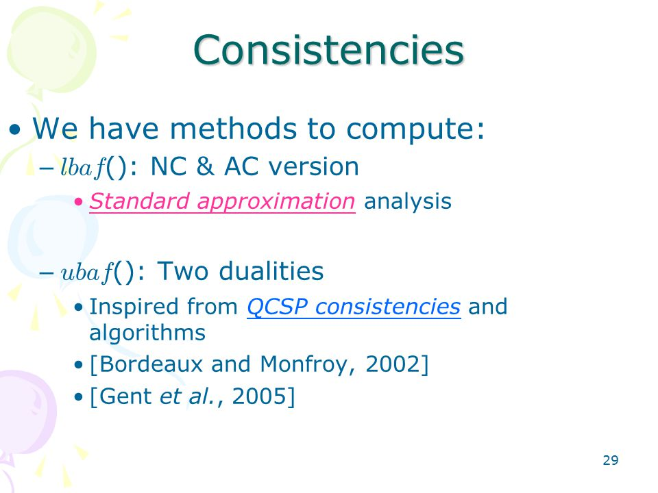29 Consistencies We have methods to compute: – lbaf (): NC & AC version Standard approximation analysis – ubaf (): Two dualities Inspired from QCSP consistencies and algorithms [Bordeaux and Monfroy, 2002] [Gent et al., 2005]