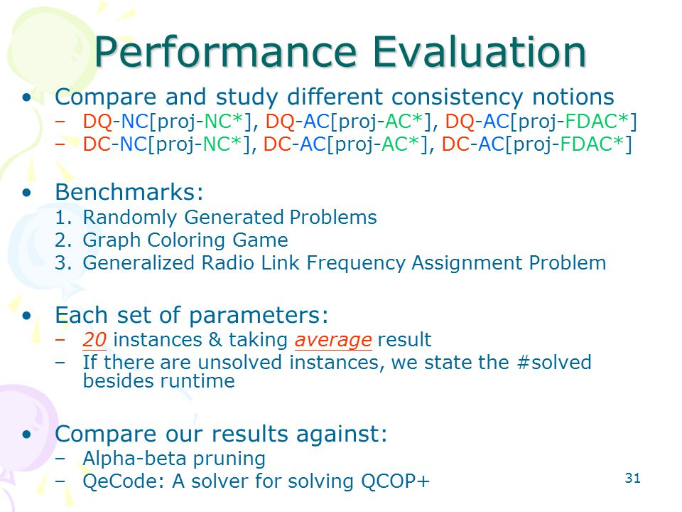 31 Performance Evaluation Compare and study different consistency notions –DQ-NC[proj-NC*], DQ-AC[proj-AC*], DQ-AC[proj-FDAC*] –DC-NC[proj-NC*], DC-AC[proj-AC*], DC-AC[proj-FDAC*] Benchmarks: 1.Randomly Generated Problems 2.Graph Coloring Game 3.Generalized Radio Link Frequency Assignment Problem Each set of parameters: –20 instances & taking average result –If there are unsolved instances, we state the #solved besides runtime Compare our results against: –Alpha-beta pruning –QeCode: A solver for solving QCOP+