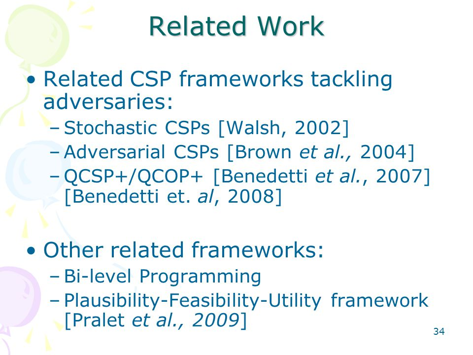 34 Related Work Related CSP frameworks tackling adversaries: –Stochastic CSPs [Walsh, 2002] –Adversarial CSPs [Brown et al., 2004] –QCSP+/QCOP+ [Benedetti et al., 2007] [Benedetti et.
