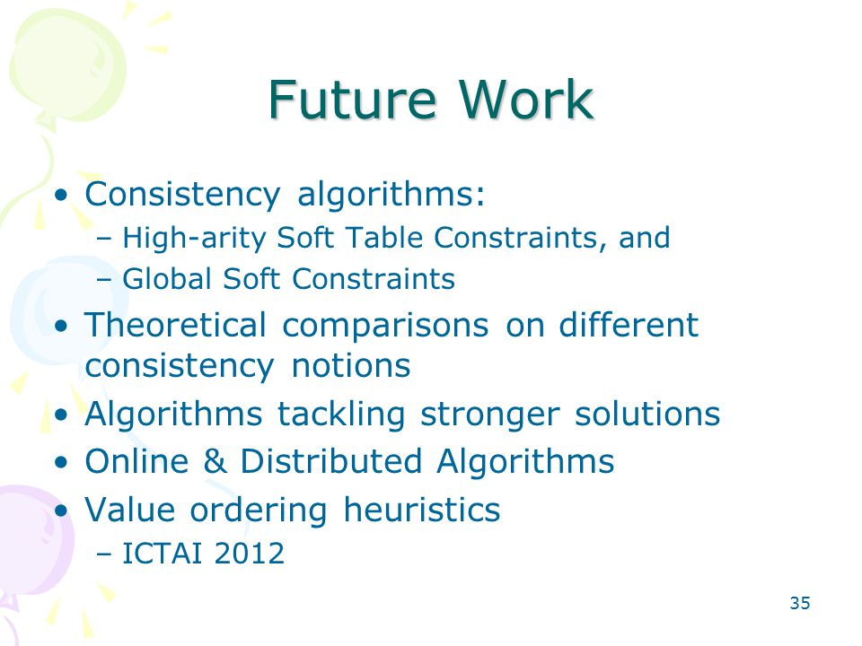 35 Future Work Consistency algorithms: –High-arity Soft Table Constraints, and –Global Soft Constraints Theoretical comparisons on different consistency notions Algorithms tackling stronger solutions Online & Distributed Algorithms Value ordering heuristics –ICTAI 2012
