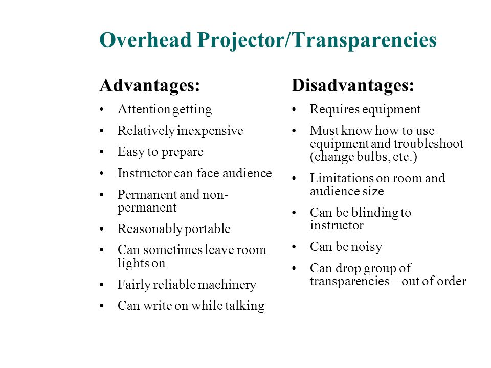 Overhead Projector/Transparencies Advantages: Attention getting Relatively inexpensive Easy to prepare Instructor can face audience Permanent and non-