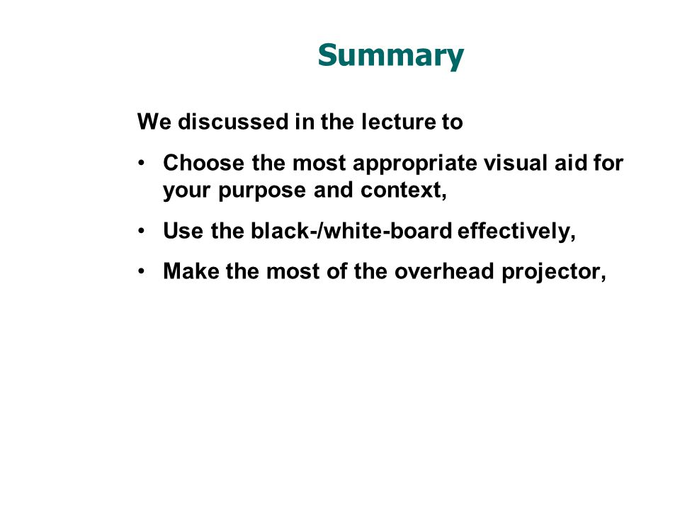 Summary We discussed in the lecture to Choose the most appropriate visual aid for your purpose and context, Use the black-/white-board effectively, Ma