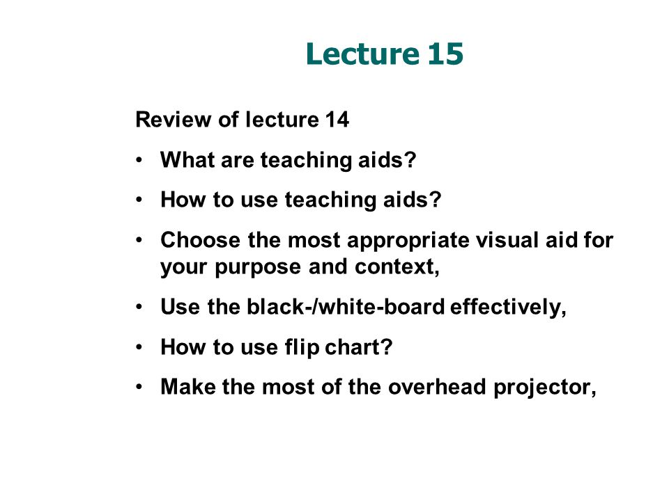 Lecture 15 Review of lecture 14 What are teaching aids? How to use teaching aids? Choose the most appropriate visual aid for your purpose and context,