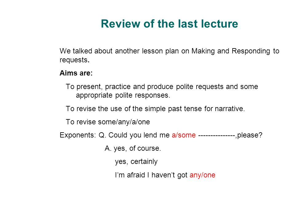 Review of the last lecture We talked about another lesson plan on Making and Responding to requests. Aims are: To present, practice and produce polite