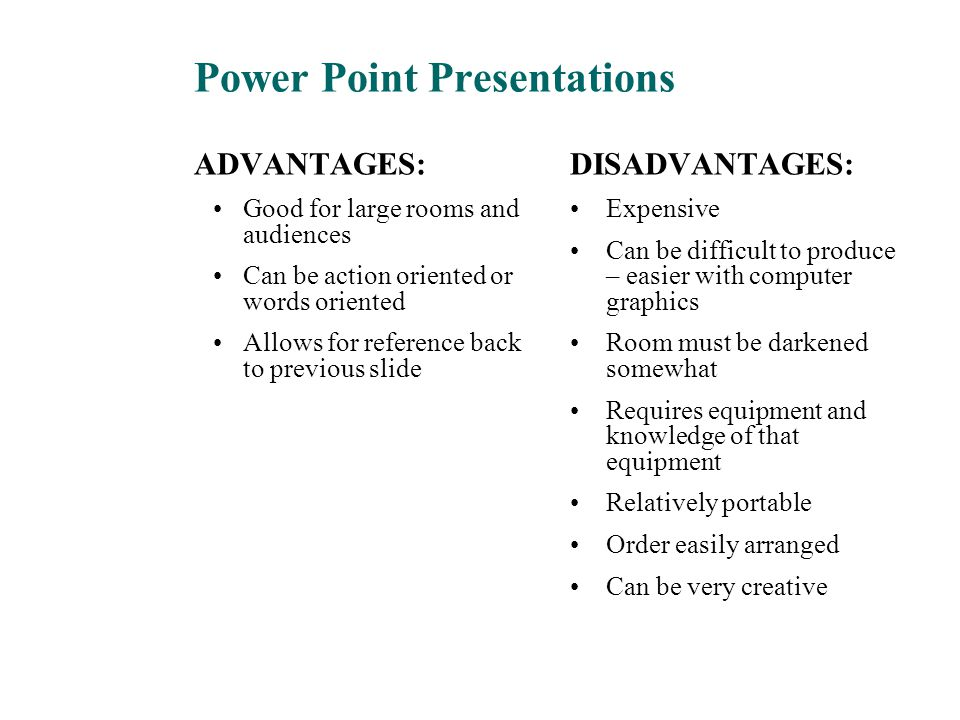 Power Point Presentations ADVANTAGES: Good for large rooms and audiences Can be action oriented or words oriented Allows for reference back to previou