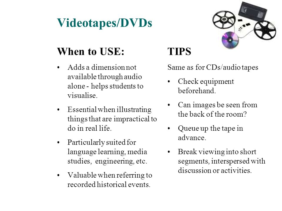 Videotapes/DVDs TIPS Same as for CDs/audio tapes Check equipment beforehand. Can images be seen from the back of the room? Queue up the tape in advanc